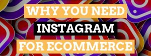 5 Reasons You Must Need Instagram For Your Ecommerce Store